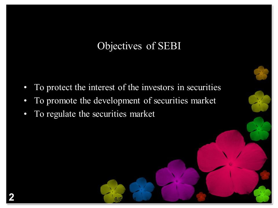 Objectives of SEBI To protect the interest of the investors in securities. To promote the development of securities market.