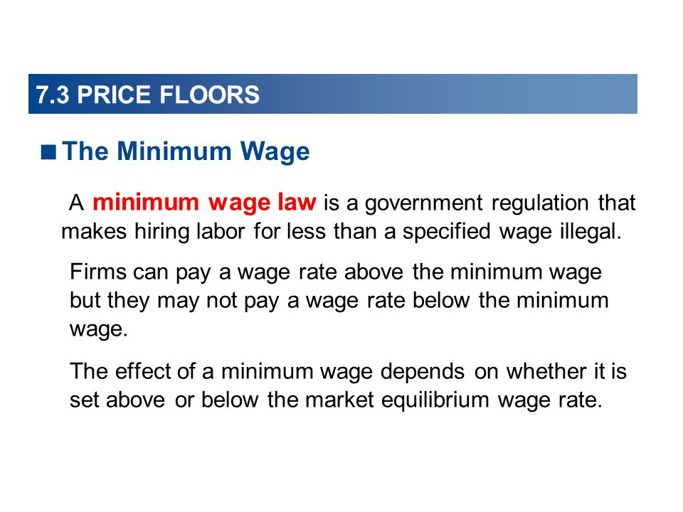 7.3 PRICE FLOORS The Minimum Wage. A minimum wage law is a government regulation that makes hiring labor for less than a specified wage illegal.