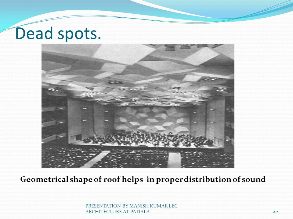 Dead spots. Geometrical shape of roof helps in proper distribution of sound.