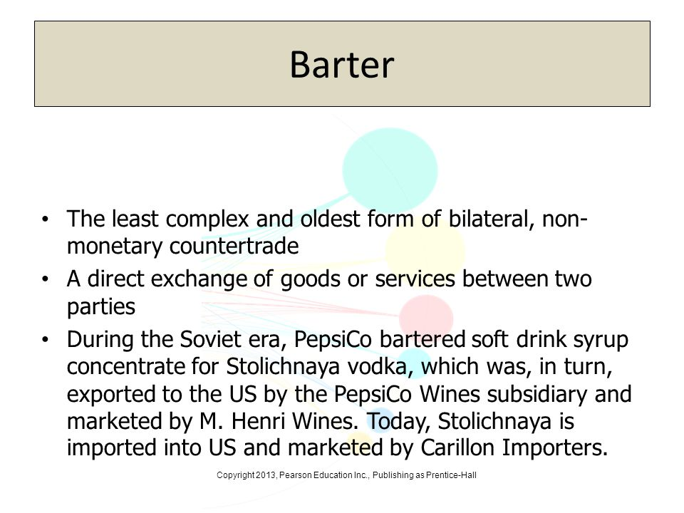 Barter The least complex and oldest form of bilateral, non-monetary countertrade. A direct exchange of goods or services between two parties.