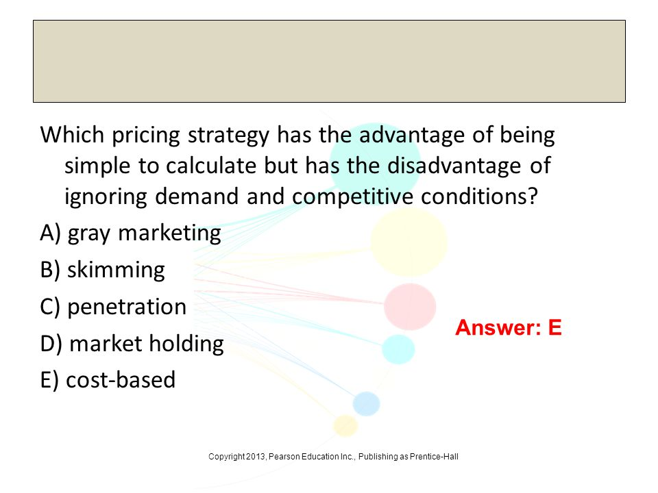 Which pricing strategy has the advantage of being simple to calculate but has the disadvantage of ignoring demand and competitive conditions A) gray marketing B) skimming C) penetration D) market holding E) cost-based