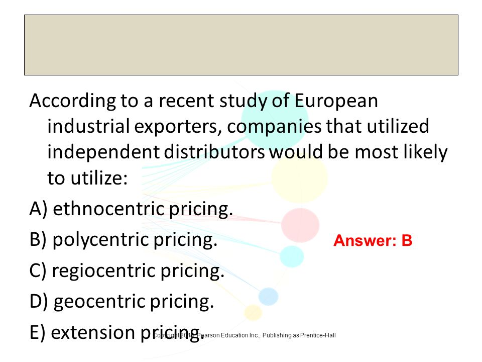 According to a recent study of European industrial exporters, companies that utilized independent distributors would be most likely to utilize: A) ethnocentric pricing. B) polycentric pricing. C) regiocentric pricing. D) geocentric pricing. E) extension pricing.