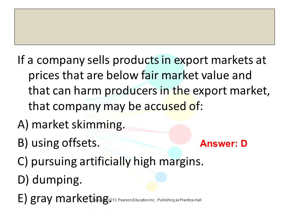 If a company sells products in export markets at prices that are below fair market value and that can harm producers in the export market, that company may be accused of: A) market skimming. B) using offsets. C) pursuing artificially high margins. D) dumping. E) gray marketing.