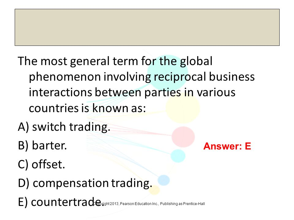 The most general term for the global phenomenon involving reciprocal business interactions between parties in various countries is known as: A) switch trading. B) barter. C) offset. D) compensation trading. E) countertrade.