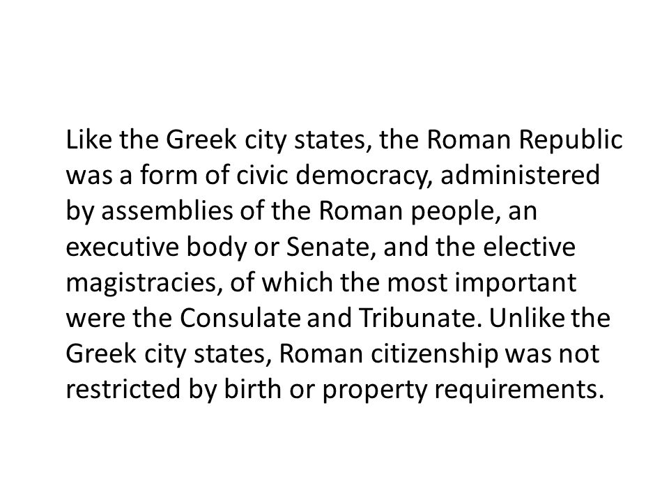 Like the Greek city states, the Roman Republic was a form of civic democracy, administered by assemblies of the Roman people, an executive body or Senate, and the elective magistracies, of which the most important were the Consulate and Tribunate.