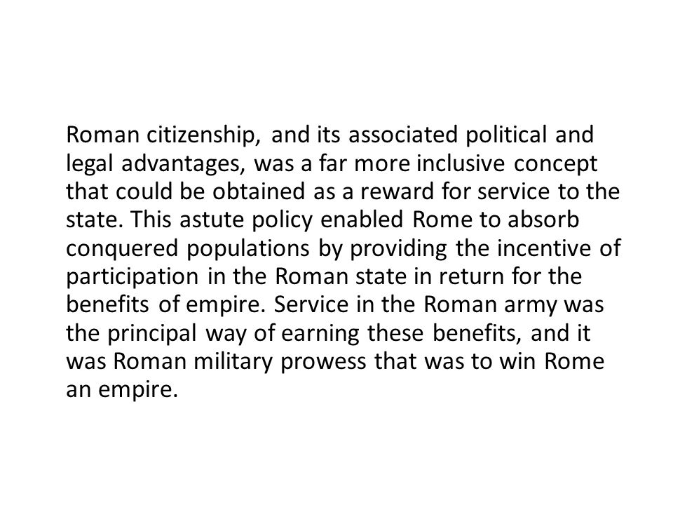 Roman citizenship, and its associated political and legal advantages, was a far more inclusive concept that could be obtained as a reward for service to the state.