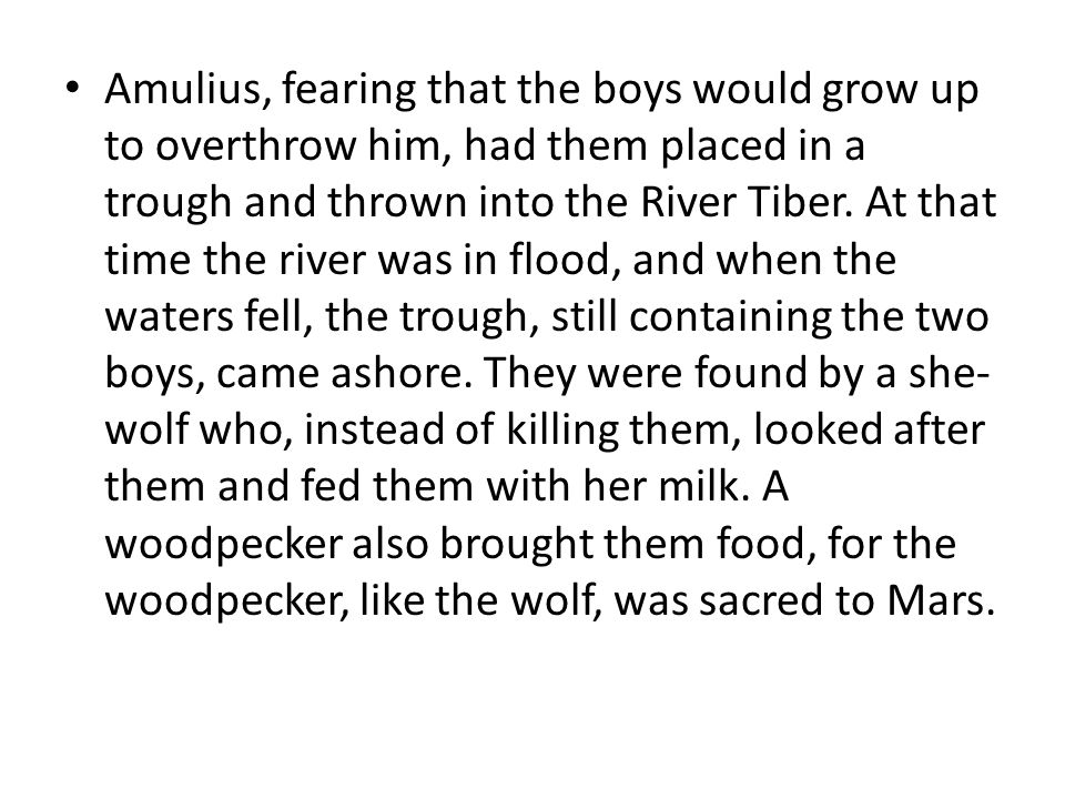 Amulius, fearing that the boys would grow up to overthrow him, had them placed in a trough and thrown into the River Tiber.