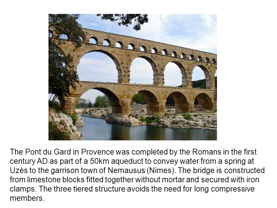 The Pont du Gard in Provence was completed by the Romans in the first century AD as part of a 50km aqueduct to convey water from a spring at Uzès to the garrison town of Nemausus (Nimes).