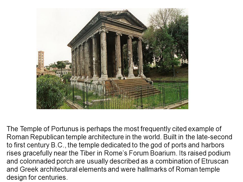 The Temple of Portunus is perhaps the most frequently cited example of Roman Republican temple architecture in the world.