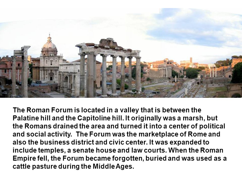 The Roman Forum is located in a valley that is between the Palatine hill and the Capitoline hill.
