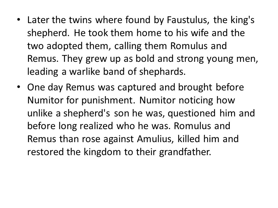 Later the twins where found by Faustulus, the king s shepherd