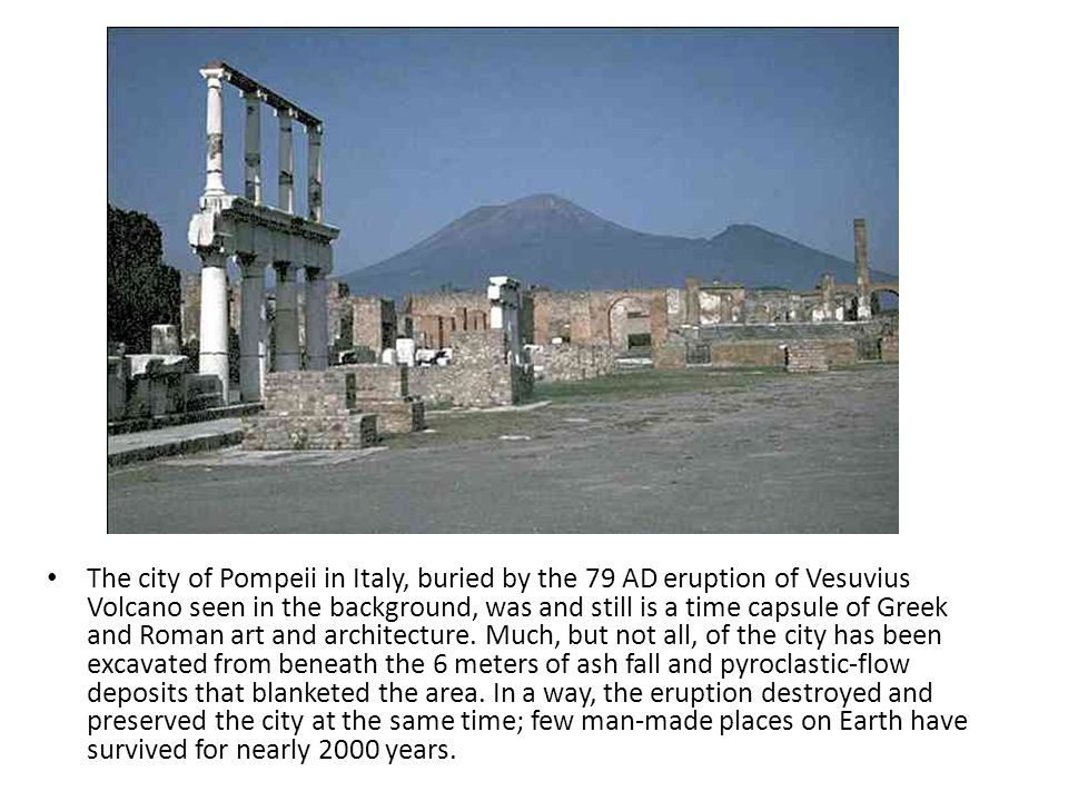 The city of Pompeii in Italy, buried by the 79 AD eruption of Vesuvius Volcano seen in the background, was and still is a time capsule of Greek and Roman art and architecture.