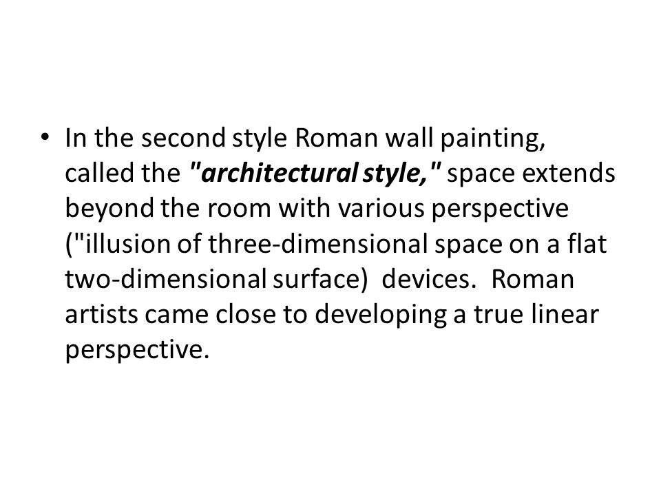 In the second style Roman wall painting, called the architectural style, space extends beyond the room with various perspective ( illusion of three-dimensional space on a flat two-dimensional surface) devices. Roman artists came close to developing a true linear perspective.