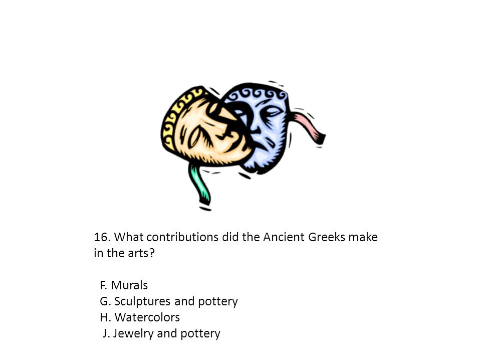 16. What contributions did the Ancient Greeks make in the arts