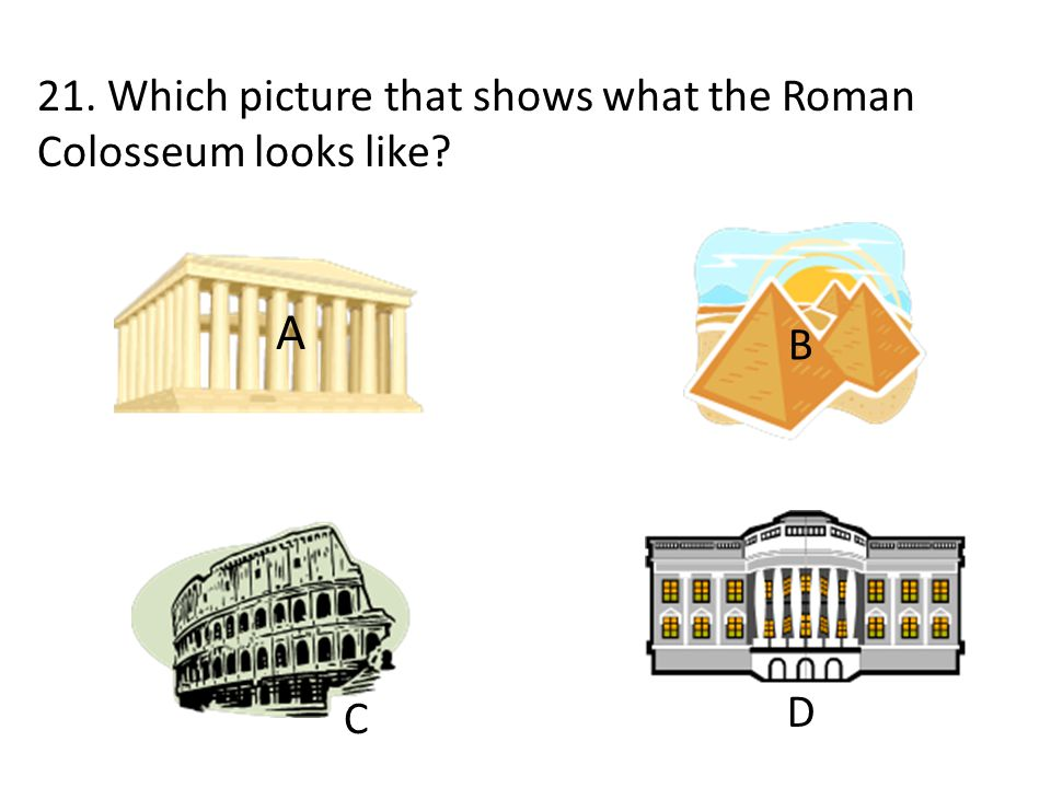 A 21. Which picture that shows what the Roman Colosseum looks like B