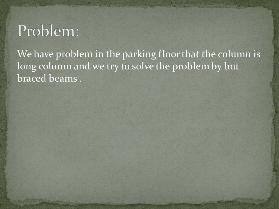 Problem: We have problem in the parking floor that the column is long column and we try to solve the problem by but braced beams .