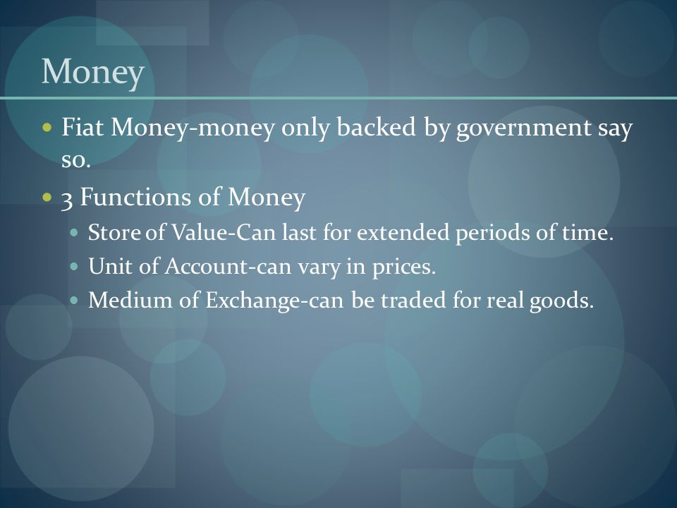 Money Fiat Money-money only backed by government say so.