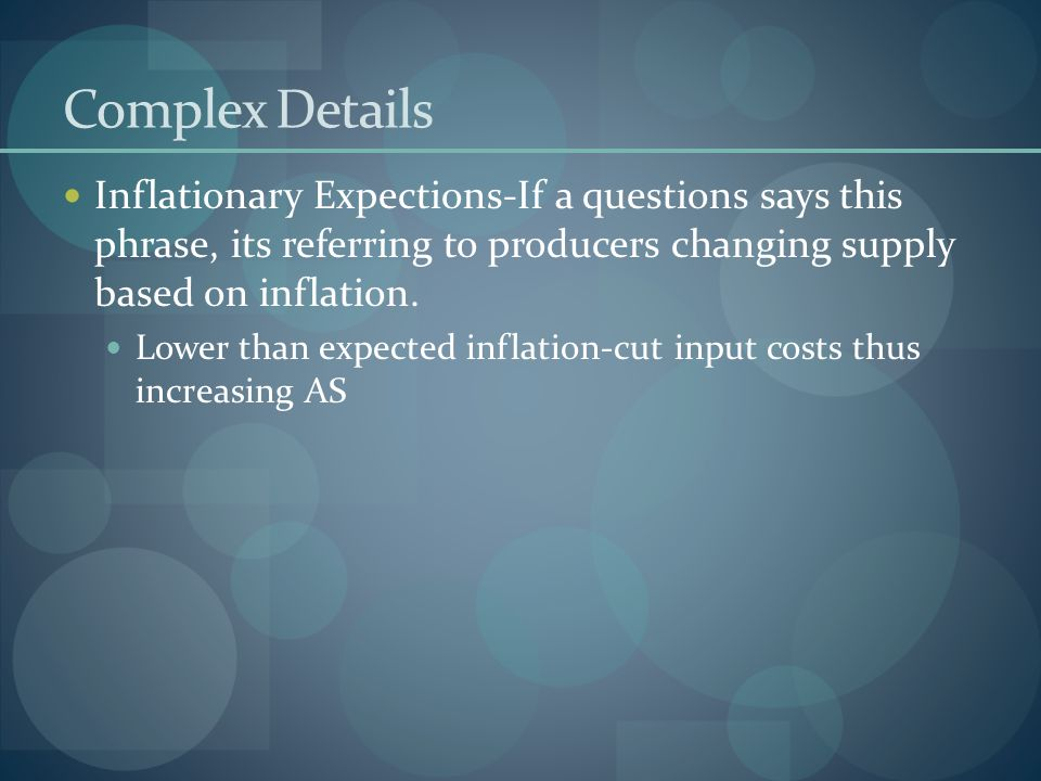 Complex Details Inflationary Expections-If a questions says this phrase, its referring to producers changing supply based on inflation.