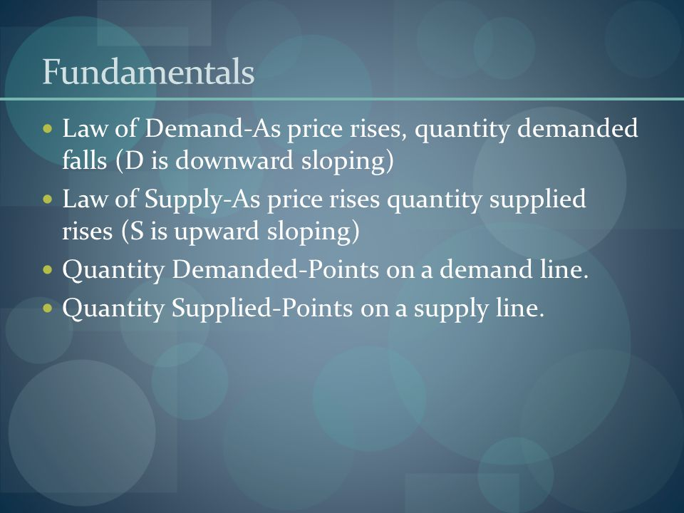 Fundamentals Law of Demand-As price rises, quantity demanded falls (D is downward sloping)