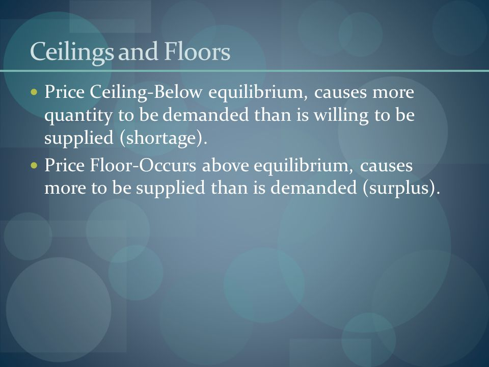 Ceilings and Floors Price Ceiling-Below equilibrium, causes more quantity to be demanded than is willing to be supplied (shortage).