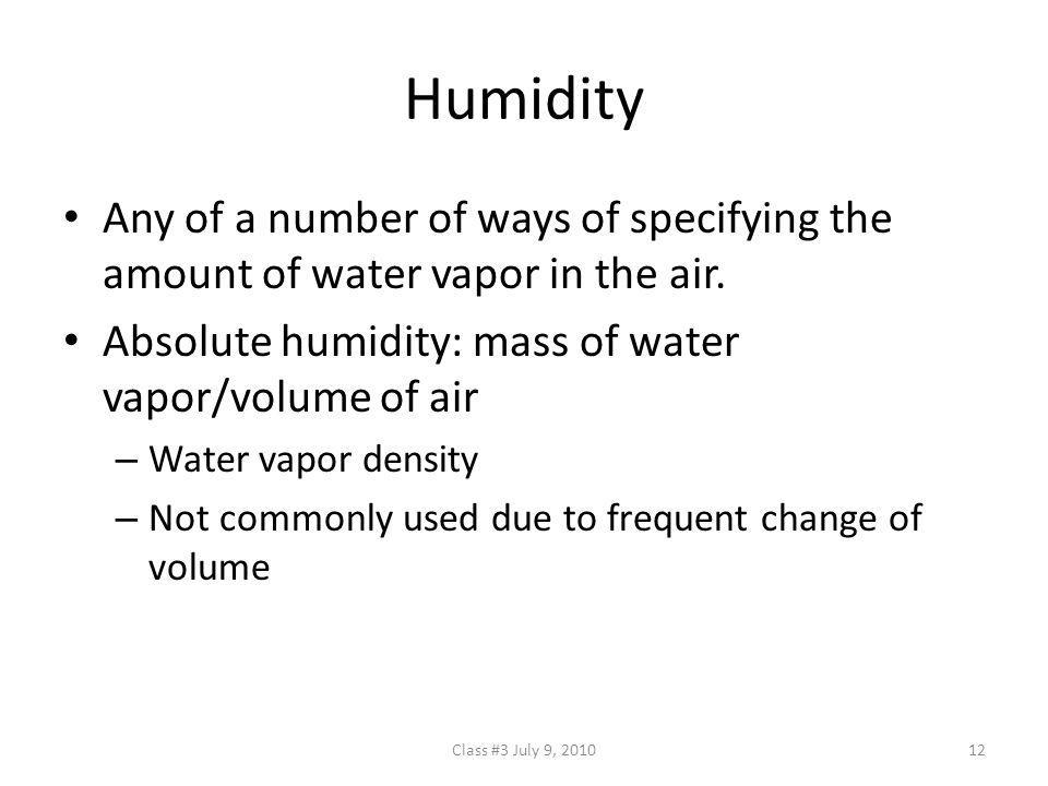 Humidity Any of a number of ways of specifying the amount of water vapor in the air. Absolute humidity: mass of water vapor/volume of air.