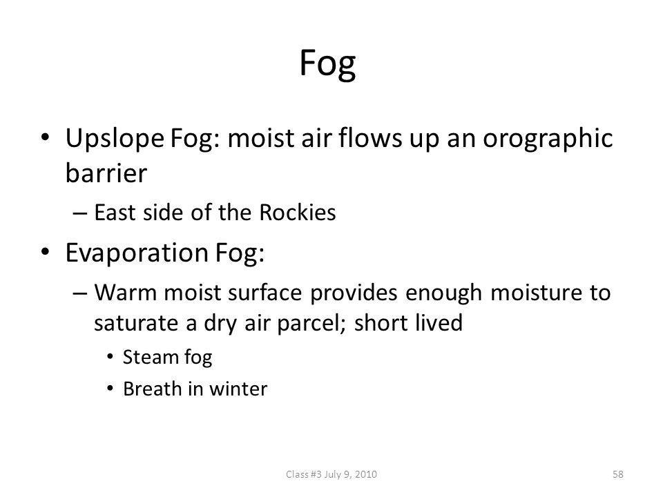 Fog Upslope Fog: moist air flows up an orographic barrier