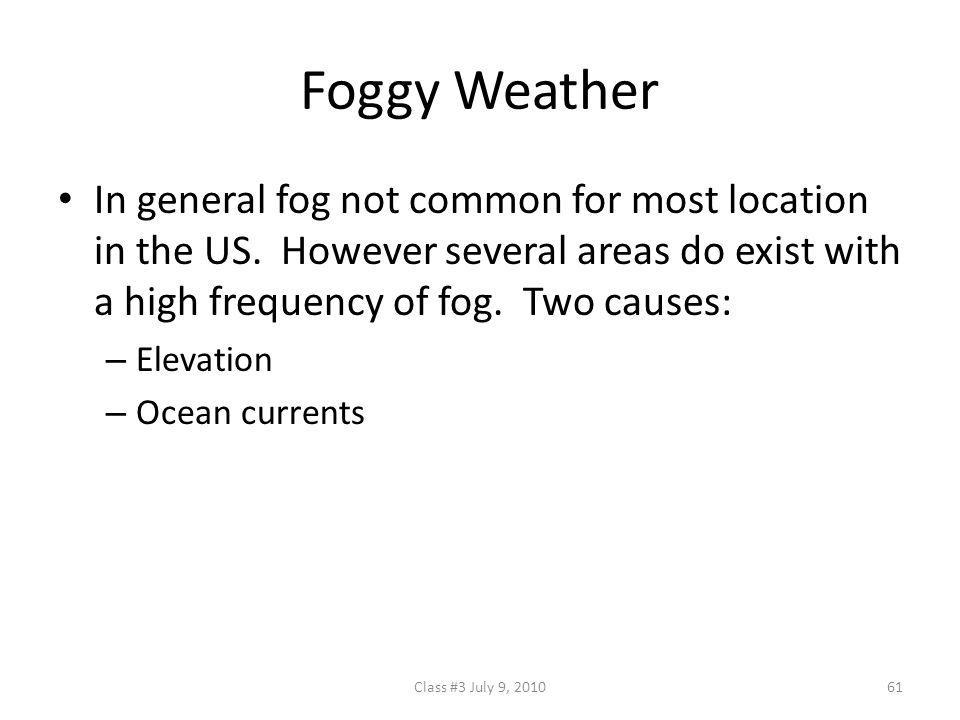 Foggy Weather In general fog not common for most location in the US. However several areas do exist with a high frequency of fog. Two causes: