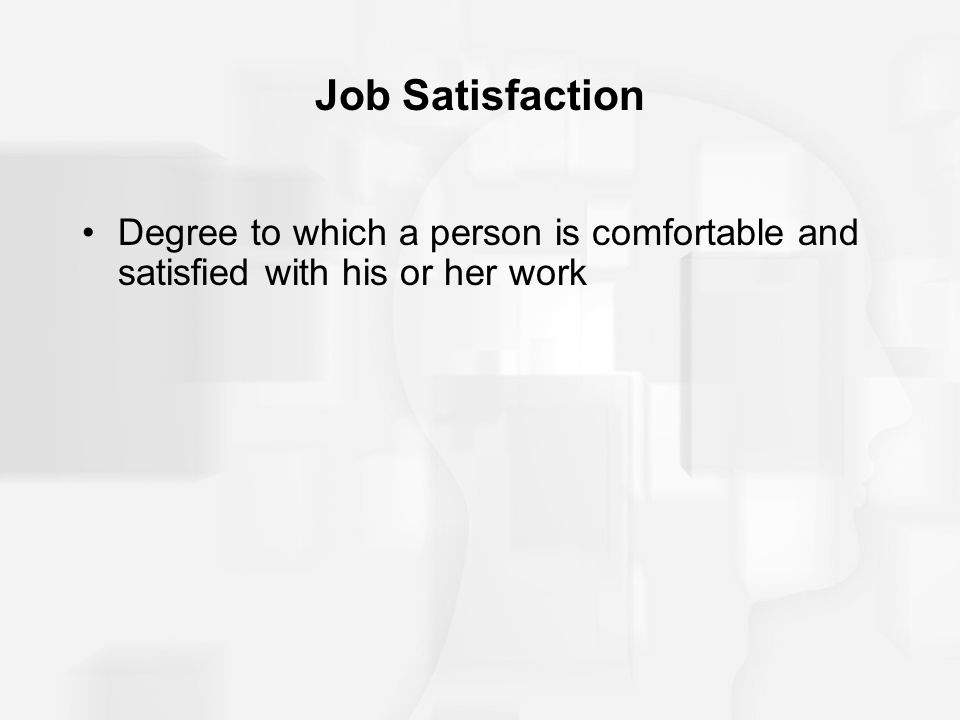 Job Satisfaction Degree to which a person is comfortable and satisfied with his or her work
