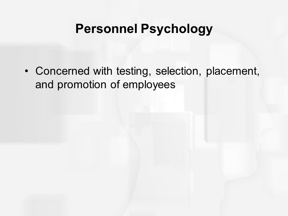 Personnel Psychology Concerned with testing, selection, placement, and promotion of employees