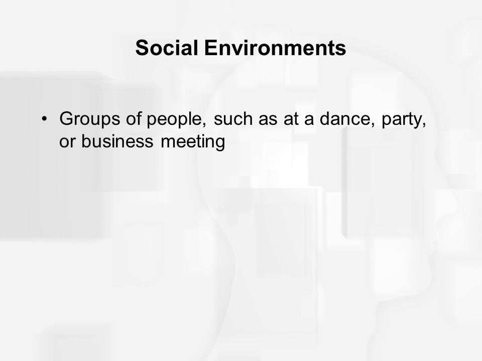 Social Environments Groups of people, such as at a dance, party, or business meeting