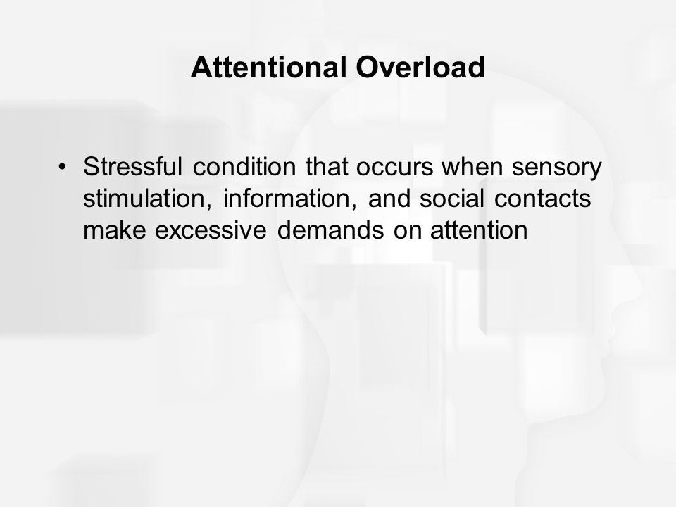 Attentional Overload Stressful condition that occurs when sensory stimulation, information, and social contacts make excessive demands on attention.