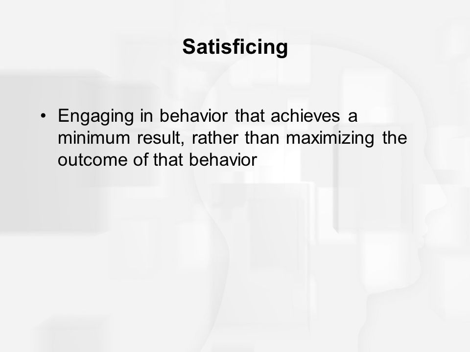 Satisficing Engaging in behavior that achieves a minimum result, rather than maximizing the outcome of that behavior.