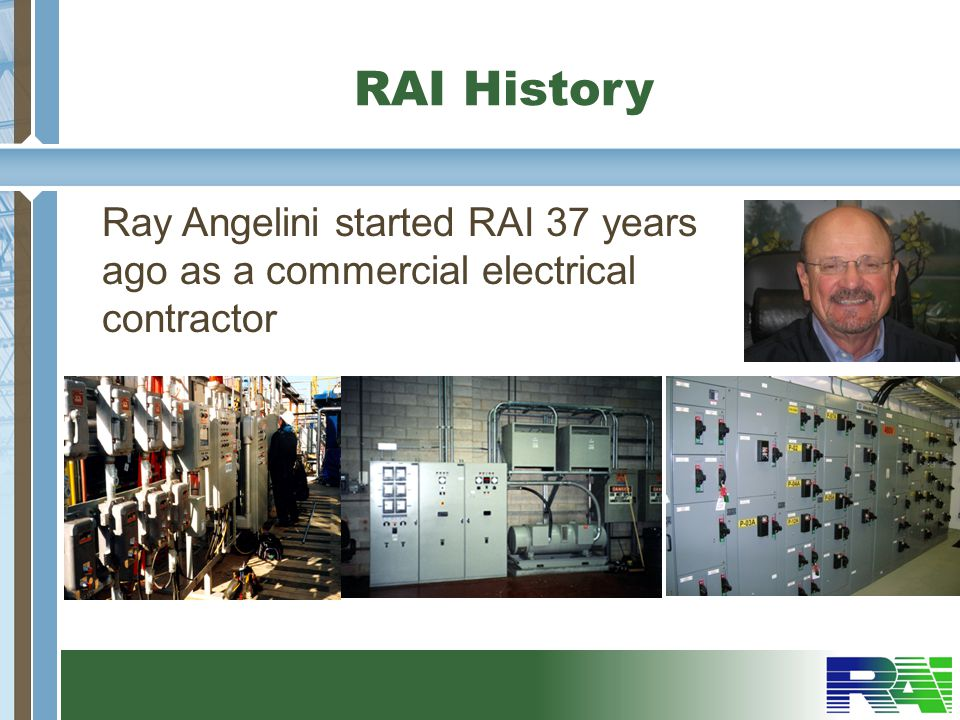 RAI History Ray Angelini started RAI 37 years ago as a commercial electrical contractor