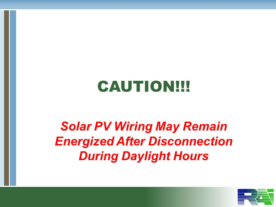 CAUTION!!! Solar PV Wiring May Remain Energized After Disconnection During Daylight Hours