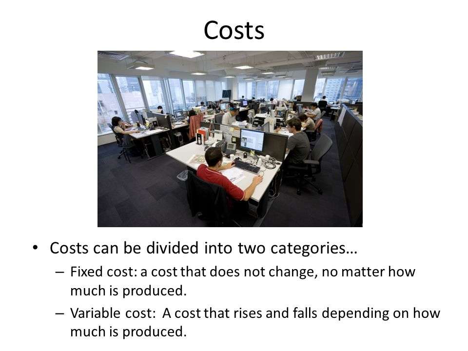 Costs Costs can be divided into two categories…