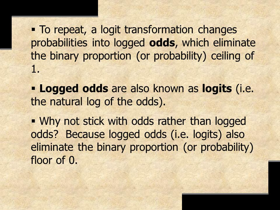 To repeat, a logit transformation changes probabilities into logged odds, which eliminate the binary proportion (or probability) ceiling of 1.