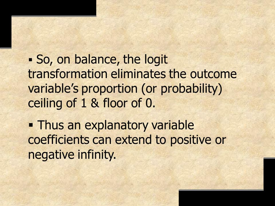 So, on balance, the logit transformation eliminates the outcome variable's proportion (or probability) ceiling of 1 & floor of 0.