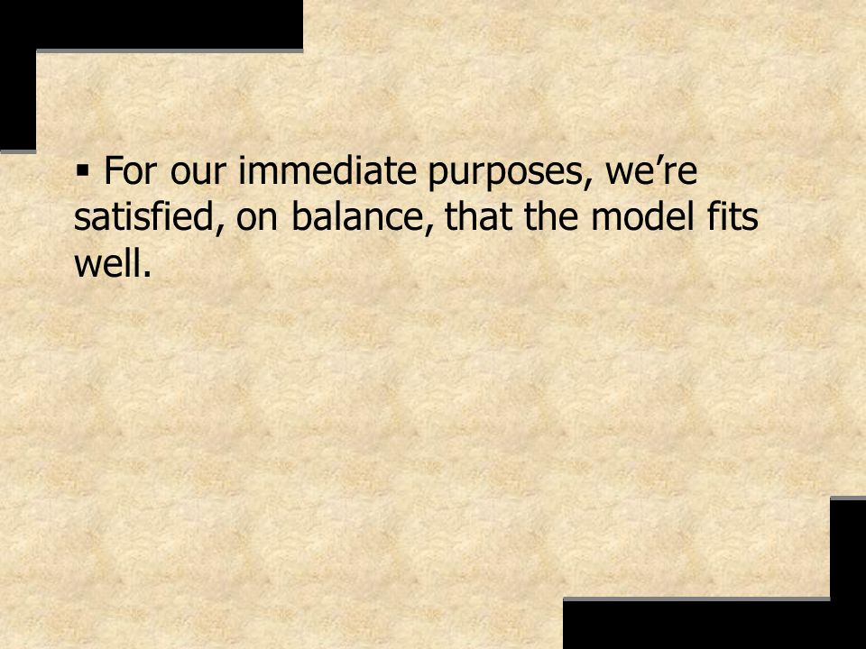 For our immediate purposes, we're satisfied, on balance, that the model fits well.