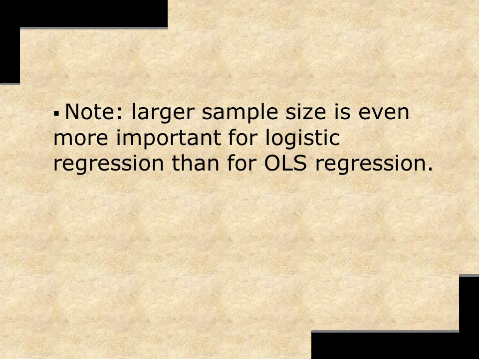 Note: larger sample size is even more important for logistic regression than for OLS regression.
