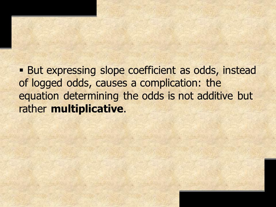But expressing slope coefficient as odds, instead of logged odds, causes a complication: the equation determining the odds is not additive but rather multiplicative.