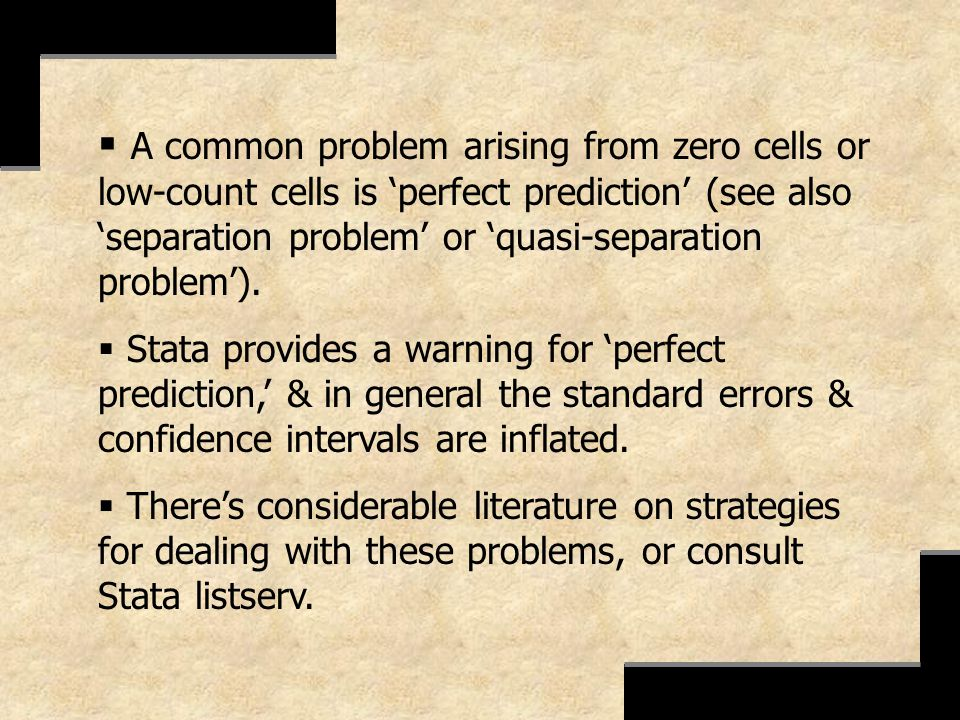 A common problem arising from zero cells or low-count cells is 'perfect prediction' (see also 'separation problem' or 'quasi-separation problem').