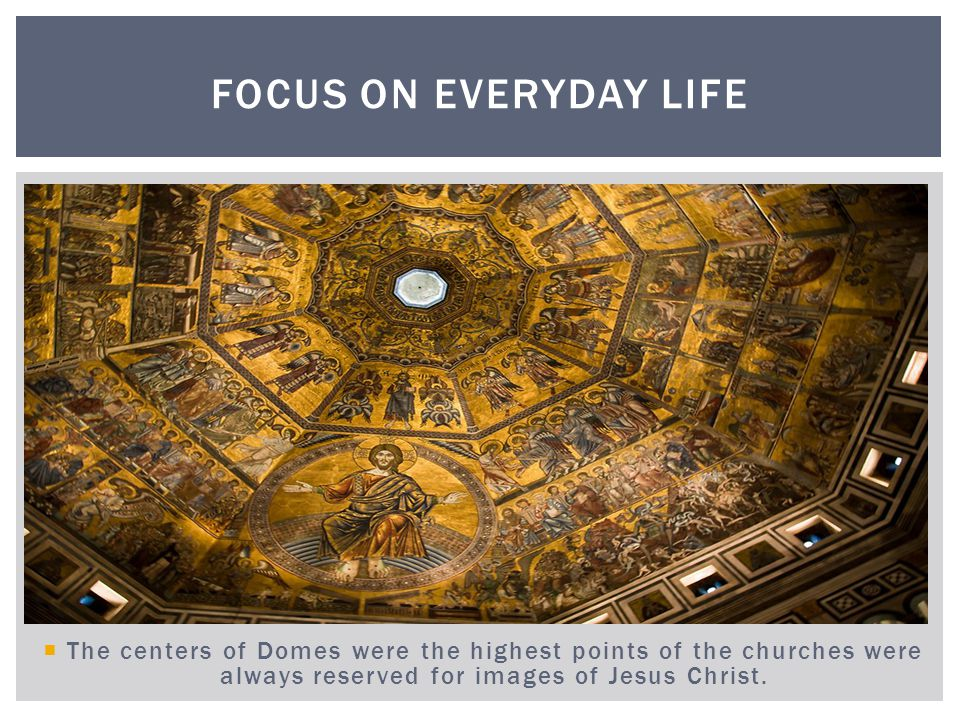 Focus on Everyday Life The centers of Domes were the highest points of the churches were always reserved for images of Jesus Christ.