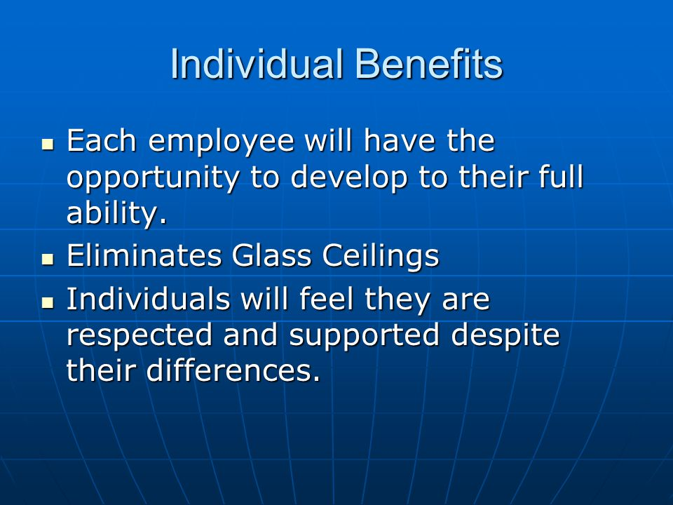 Individual Benefits Each employee will have the opportunity to develop to their full ability. Eliminates Glass Ceilings.