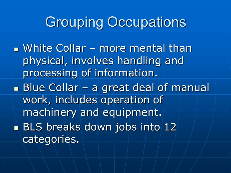 Grouping Occupations White Collar – more mental than physical, involves handling and processing of information.