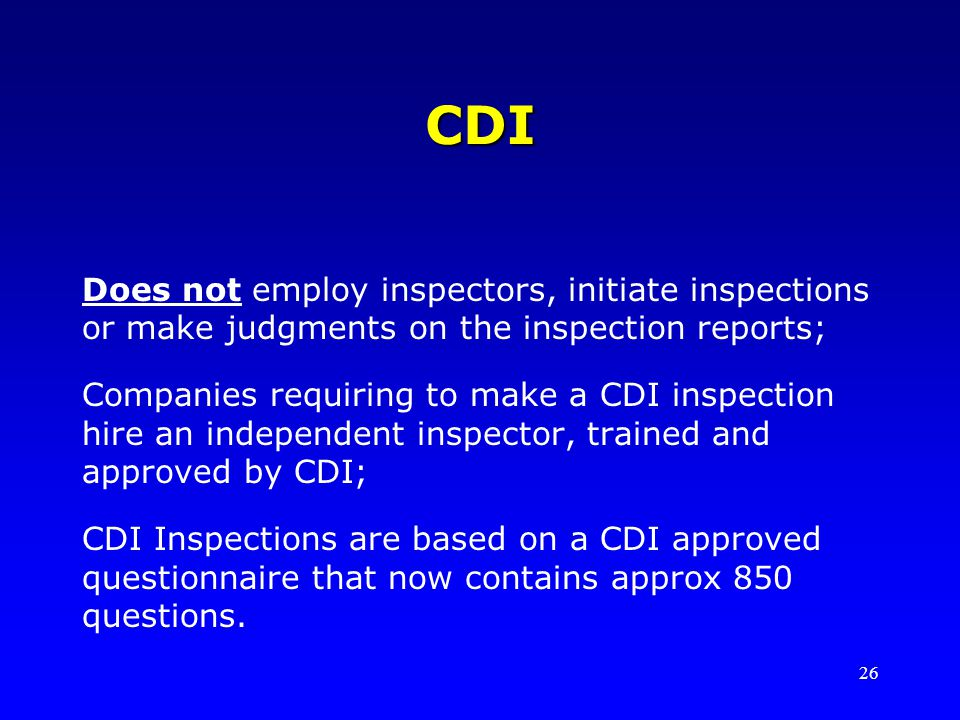 CDI Does not employ inspectors, initiate inspections or make judgments on the inspection reports;