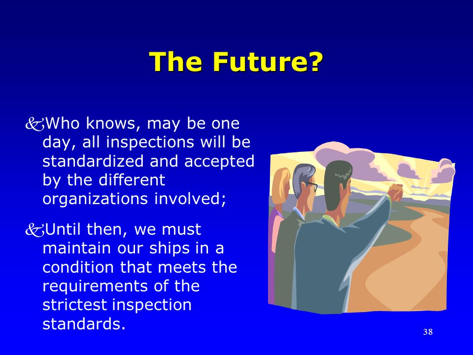 The Future Who knows, may be one day, all inspections will be standardized and accepted by the different organizations involved;