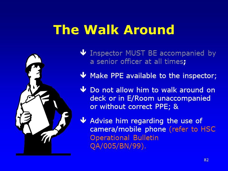 The Walk Around Inspector MUST BE accompanied by a senior officer at all times; Make PPE available to the inspector;
