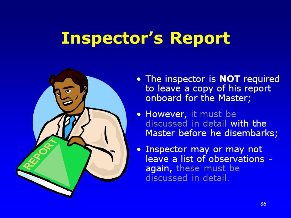 Inspector's Report The inspector is NOT required to leave a copy of his report onboard for the Master;