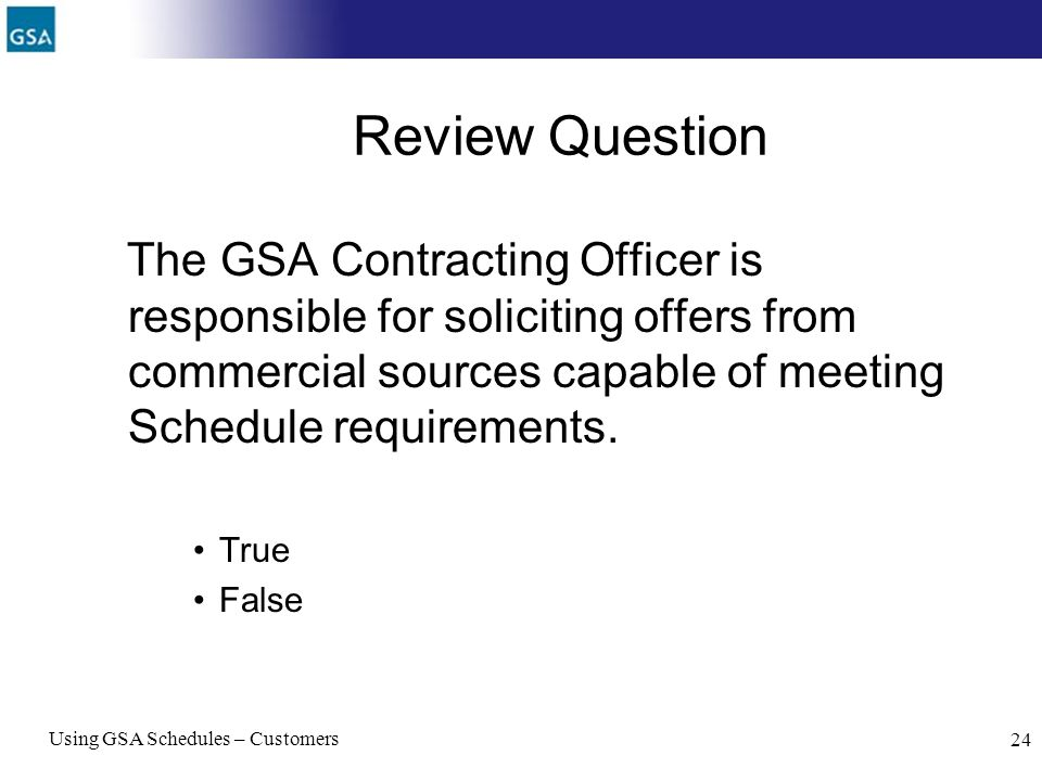 Review Question The GSA Contracting Officer is responsible for soliciting offers from commercial sources capable of meeting Schedule requirements.