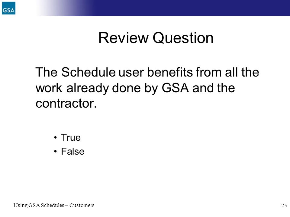 Review Question The Schedule user benefits from all the work already done by GSA and the contractor.